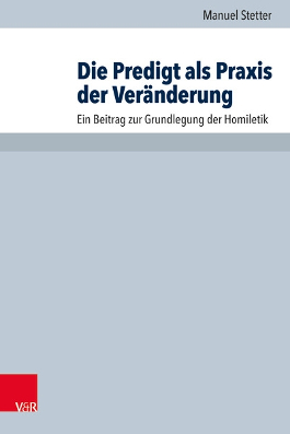 Rezension: Manuel Stetter, Die Predigt als Praxis der Veränderung. Ein Beitrag zur Grundlegung derHomiletik